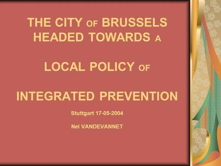 THE CITY OF BRUSSELS HEADED TOWARDS A LOCAL POLICY OF INTEGRATED PREVENTION Stuttgart 17-05-2004 Nel VANDEVANNET.