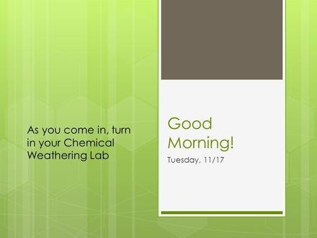 Good Morning! Tuesday, 11/17 As you come in, turn in your Chemical Weathering Lab.