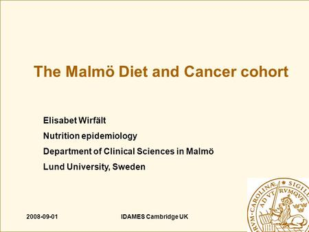 2008-09-01IDAMES Cambridge UK The Malmö Diet and Cancer cohort Elisabet Wirfält Nutrition epidemiology Department of Clinical Sciences in Malmö Lund University,
