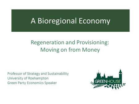 Professor of Strategy and Sustainability University of Roehampton Green Party Economics Speaker A Bioregional Economy Regeneration and Provisioning: Moving.