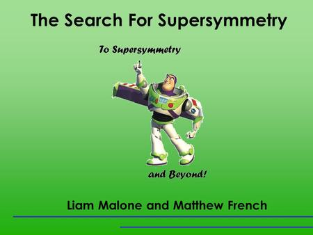 The Search For Supersymmetry Liam Malone and Matthew French.