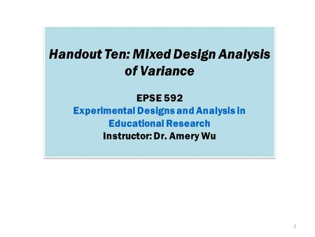 Handout Ten: Mixed Design Analysis of Variance EPSE 592 Experimental Designs and Analysis in Educational Research Instructor: Dr. Amery Wu Handout Ten: