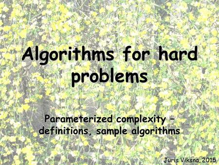 Algorithms for hard problems Parameterized complexity – definitions, sample algorithms Juris Viksna, 2015.