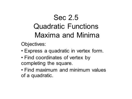 Sec 2.5 Quadratic Functions Maxima and Minima Objectives: Express a quadratic in vertex form. Find coordinates of vertex by completing the square. Find.