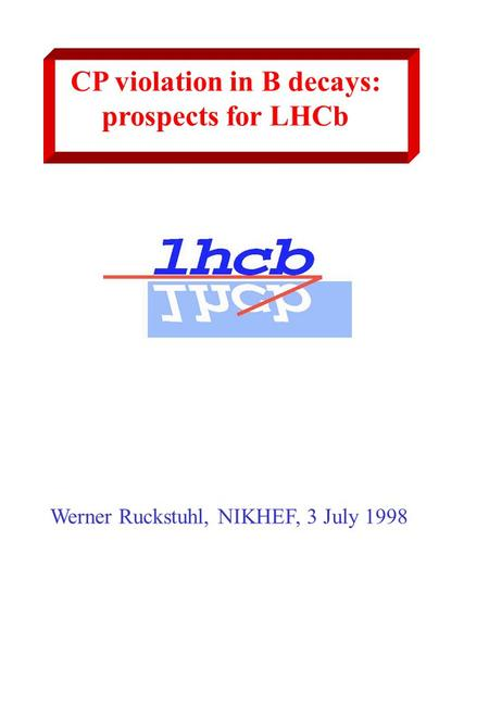 CP violation in B decays: prospects for LHCb Werner Ruckstuhl, NIKHEF, 3 July 1998.