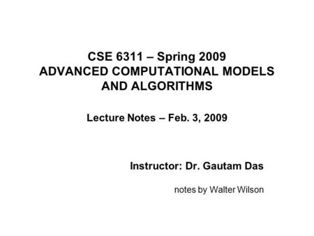 CSE 6311 – Spring 2009 ADVANCED COMPUTATIONAL MODELS AND ALGORITHMS Lecture Notes – Feb. 3, 2009 Instructor: Dr. Gautam Das notes by Walter Wilson.