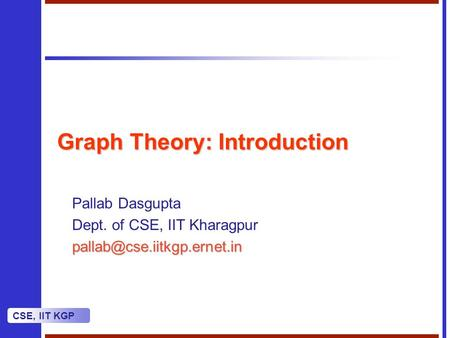 CSE, IIT KGP Graph Theory: Introduction Pallab Dasgupta Dept. of CSE, IIT