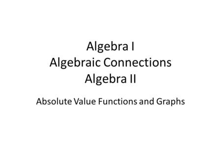 Algebra I Algebraic Connections Algebra II Absolute Value Functions and Graphs.