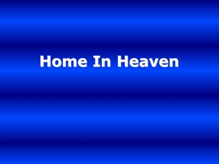 Home In Heaven.. I've got a home I've got a crown I've got a love won't let me down I've got a home I've got a prize He'll wipe away tears from my eyes.