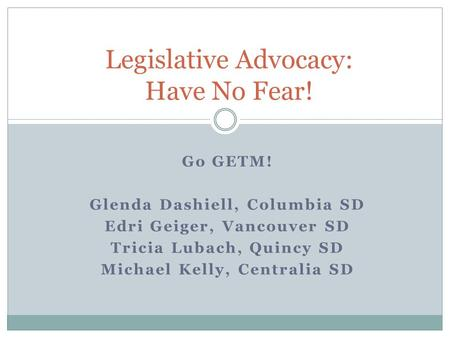Go GETM! Glenda Dashiell, Columbia SD Edri Geiger, Vancouver SD Tricia Lubach, Quincy SD Michael Kelly, Centralia SD Legislative Advocacy: Have No Fear!