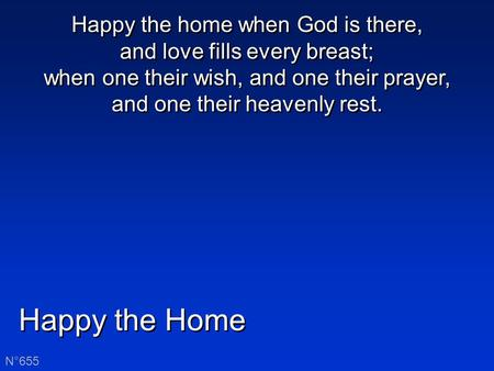 Happy the Home N°655 Happy the home when God is there, and love fills every breast; when one their wish, and one their prayer, and one their heavenly rest.