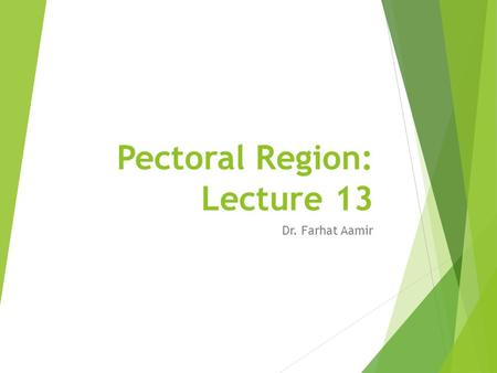 Pectoral Region: Lecture 13 Dr. Farhat Aamir. Objectives  At the end of this lecture the students should be able to:  Enumerate different features of.