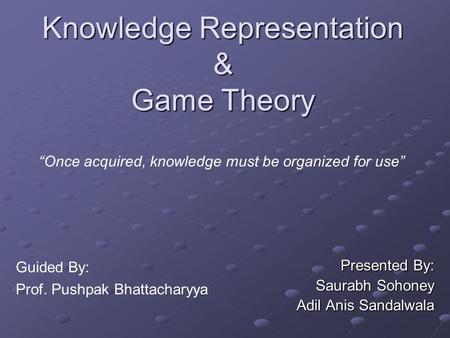 "Knowledge Representation & Game Theory Presented By: Saurabh Sohoney Adil Anis Sandalwala ""Once acquired, knowledge must be organized for use"" Guided By:"
