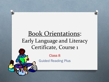 Book Orientations: Early Language and Literacy Certificate, Course 1 Class 8 Guided Reading Plus.