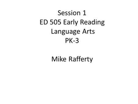 Session 1 ED 505 Early Reading Language Arts PK-3 Mike Rafferty.