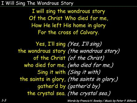 I Will Sing The Wondrous Story 1-3 I will sing the wondrous story Of the Christ Who died for me, How He left His home in glory For the cross of Calvary.
