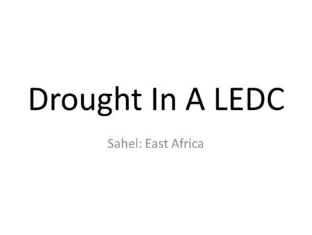 "Drought In A LEDC Sahel: East Africa. Activity Look at the ""Sahel Drought"" Newspaper Article and create a case study about it focusing on the following."