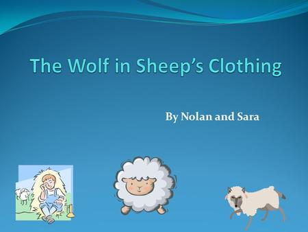 By Nolan and Sara. Main Characters The Main Characters are The Wolf, The Shepherd and The Sheep. One night a wolf was hungry for a sheep. So he pretended.