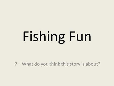 Fishing Fun ? – What do you think this story is about?