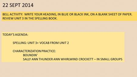 22 SEPT 2014 BELL ACTIVITY: WRITE YOUR HEADING, IN BLUE OR BLACK INK, ON A BLANK SHEET OF PAPER. REVIEW UNIT 3 IN THE SPELLING BOOK. TODAY'S AGENDA: SPELLING: