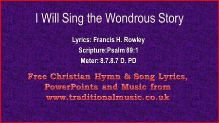 I Will Sing the Wondrous Story Lyrics: Francis H. Rowley Scripture:Psalm 89:1 Meter: 8.7.8.7 D. PD.