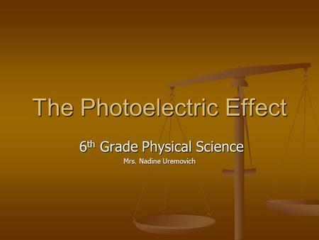 The Photoelectric Effect 6 th Grade Physical Science 6 th Grade Physical Science Mrs. Nadine Uremovich.