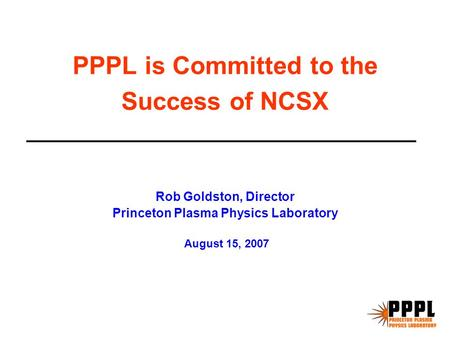 PPPL is Committed to the Success of NCSX Rob Goldston, Director Princeton Plasma Physics Laboratory August 15, 2007.