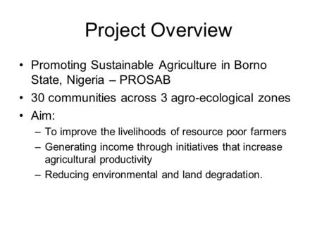 Project Overview Promoting Sustainable Agriculture in Borno State, Nigeria – PROSAB 30 communities across 3 agro-ecological zones Aim: –To improve the.