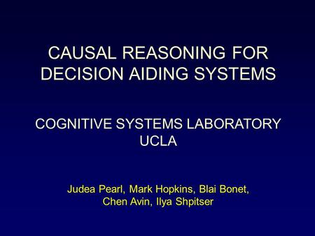 CAUSAL REASONING FOR DECISION AIDING SYSTEMS COGNITIVE SYSTEMS LABORATORY UCLA Judea Pearl, Mark Hopkins, Blai Bonet, Chen Avin, Ilya Shpitser.