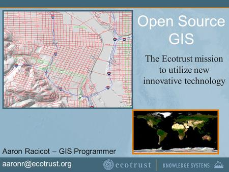 Open Source GIS The Ecotrust mission to utilize new innovative technology Aaron Racicot – GIS Programmer