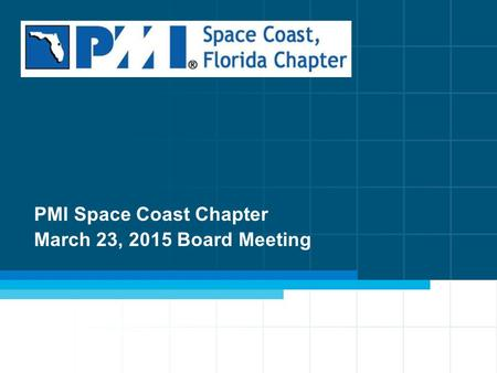 1 PMI Space Coast Chapter March 23, 2015 Board Meeting.