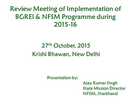 Review Meeting of Implementation of BGREI & NFSM Programme during 2015-16 27 th October, 2015 Krishi Bhawan, New Delhi Presentation by: Ajay Kumar Singh.