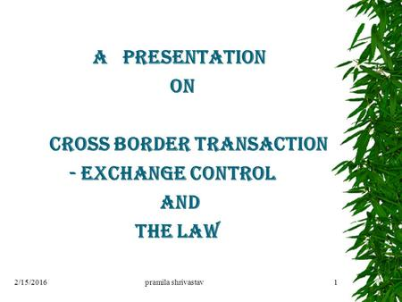 A PRESENTATION ON CROSS BORDER TRANSACTION - <strong>EXCHANGE</strong> CONTROL AND THE LAW 2/15/2016pramila shrivastav1.