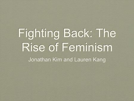 Fighting Back: The Rise of Feminism Jonathan Kim and Lauren Kang.
