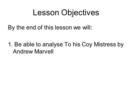 Lesson Objectives By the end of this lesson we will: 1. Be able to analyse To his Coy Mistress by Andrew Marvell.