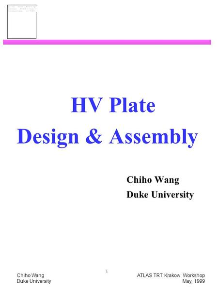 Chiho Wang ATLAS TRT Krakow Workshop Duke University May, 1999 1 HV Plate Design & Assembly Chiho Wang Duke University.