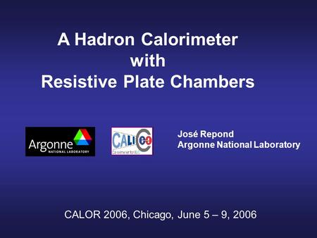 A Hadron Calorimeter with Resistive Plate Chambers José Repond Argonne National Laboratory CALOR 2006, Chicago, June 5 – 9, 2006.