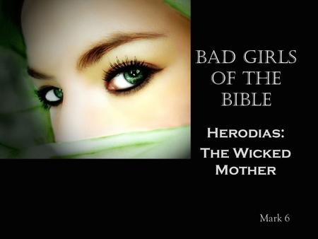 Bad Girls of the Bible Herodias: The Wicked Mother Mark 6.