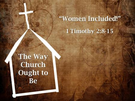 "The Way Church Ought to Be ""Women Included!"" I Timothy 2:8-15."