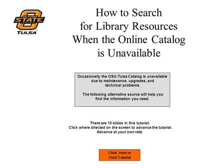 How to Search for Library Resources When the Online Catalog is Unavailable Occasionally the OSU-Tulsa Catalog is unavailable due to maintenance, upgrades,