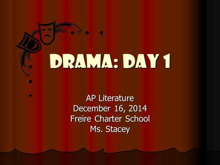 Drama: Day 1 AP Literature December 16, 2014 Freire Charter School Ms. Stacey.