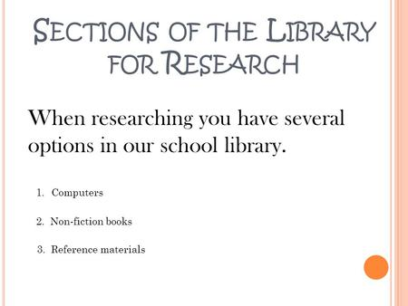 S ECTIONS OF THE L IBRARY FOR R ESEARCH When researching you have several options in our school library. 1.Computers 2. Non-fiction books 3. Reference.