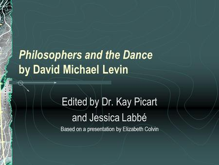 Philosophers and the Dance by David Michael Levin Edited by Dr. Kay Picart and Jessica Labbé Based on a presentation by Elizabeth Colvin.