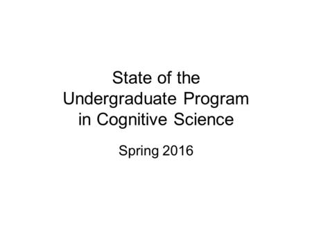 State of the Undergraduate Program in Cognitive Science Spring 2016.