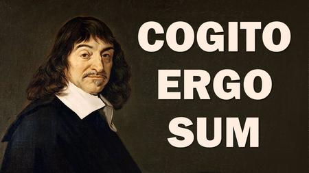 COGITO ERGO SUM. René Descartes Principles of Philosophy (1644)