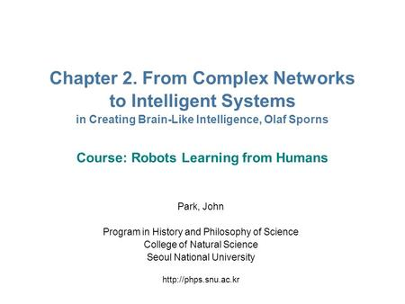 Chapter 2. From Complex Networks to Intelligent Systems in Creating Brain-Like Intelligence, Olaf Sporns Course: Robots Learning from Humans Park, John.