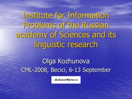 Institute for Information Problems of the Russian academy of Sciences and its linguistic research Olga Kozhunova CML-2008, Becici, 6-13 September.