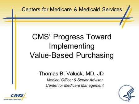 Thomas B. Valuck, MD, JD Medical Officer & Senior Adviser Center for Medicare Management Centers for Medicare & Medicaid Services CMS' Progress Toward.