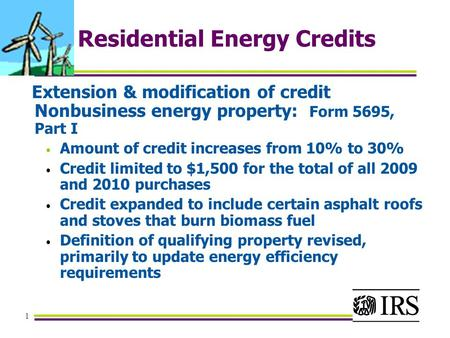 1 Residential Energy Credits Extension & modification of credit Nonbusiness energy property: Form 5695, Part I Amount of credit increases from 10% to 30%