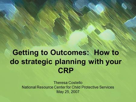 Getting to Outcomes: How to do strategic planning with your CRP Theresa Costello National Resource Center for Child Protective Services May 25, 2007.
